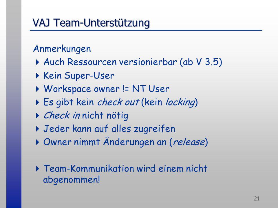 21 VAJ Team-Unterstützung Anmerkungen  Auch Ressourcen versionierbar (ab V 3.5)  Kein Super-User  Workspace owner != NT User  Es gibt kein check out (kein locking)  Check in nicht nötig  Jeder kann auf alles zugreifen  Owner nimmt Änderungen an (release)  Team-Kommunikation wird einem nicht abgenommen!