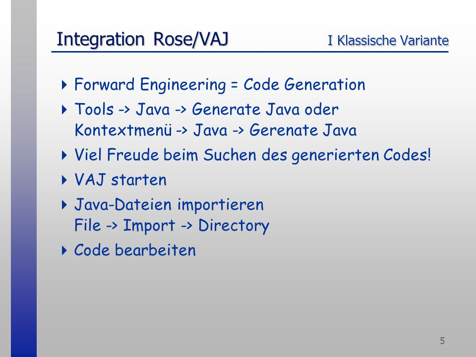 5 Integration Rose/VAJ I Klassische Variante  Forward Engineering = Code Generation  Tools -> Java -> Generate Java oder Kontextmenü -> Java -> Gerenate Java  Viel Freude beim Suchen des generierten Codes.