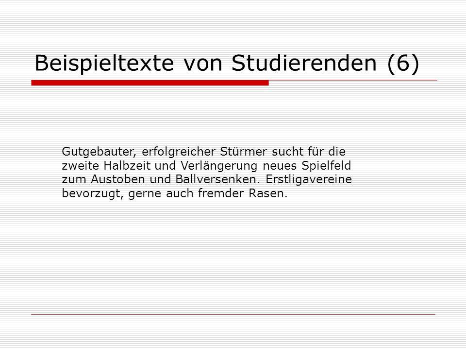 Beispieltexte von Studierenden (6) Gutgebauter, erfolgreicher Stürmer sucht für die zweite Halbzeit und Verlängerung neues Spielfeld zum Austoben und Ballversenken.