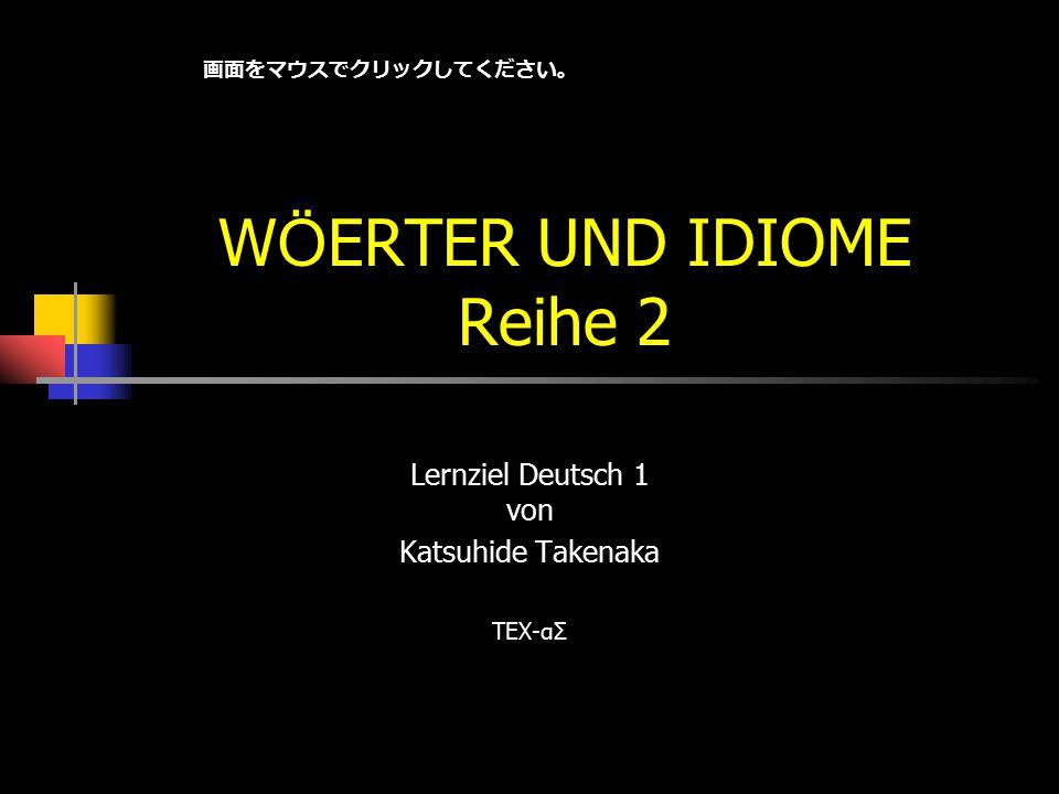 W Ö ERTER UND IDIOME Reihe 2 Lernziel Deutsch 1 von Katsuhide Takenaka TEX-αΣ 画面をマウスでクリックしてください。
