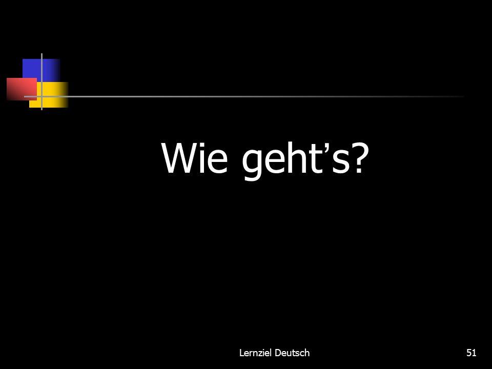 Lernziel Deutsch51 Wie geht ' s