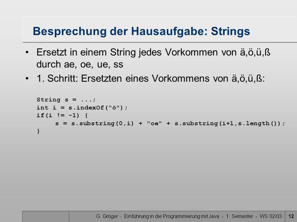 G. Gröger - Einführung in die Programmierung mit Java - 1. Semester - WS 02/0312 Besprechung der Hausaufgabe: Strings Ersetzt in einem String jedes Vo
