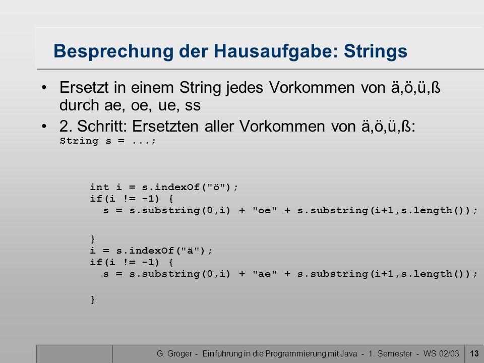 G. Gröger - Einführung in die Programmierung mit Java - 1. Semester - WS 02/0313 Besprechung der Hausaufgabe: Strings Ersetzt in einem String jedes Vo