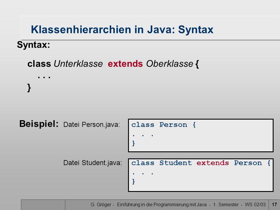 G. Gröger - Einführung in die Programmierung mit Java - 1. Semester - WS 02/0317 Klassenhierarchien in Java: Syntax Syntax: class Unterklasse extends