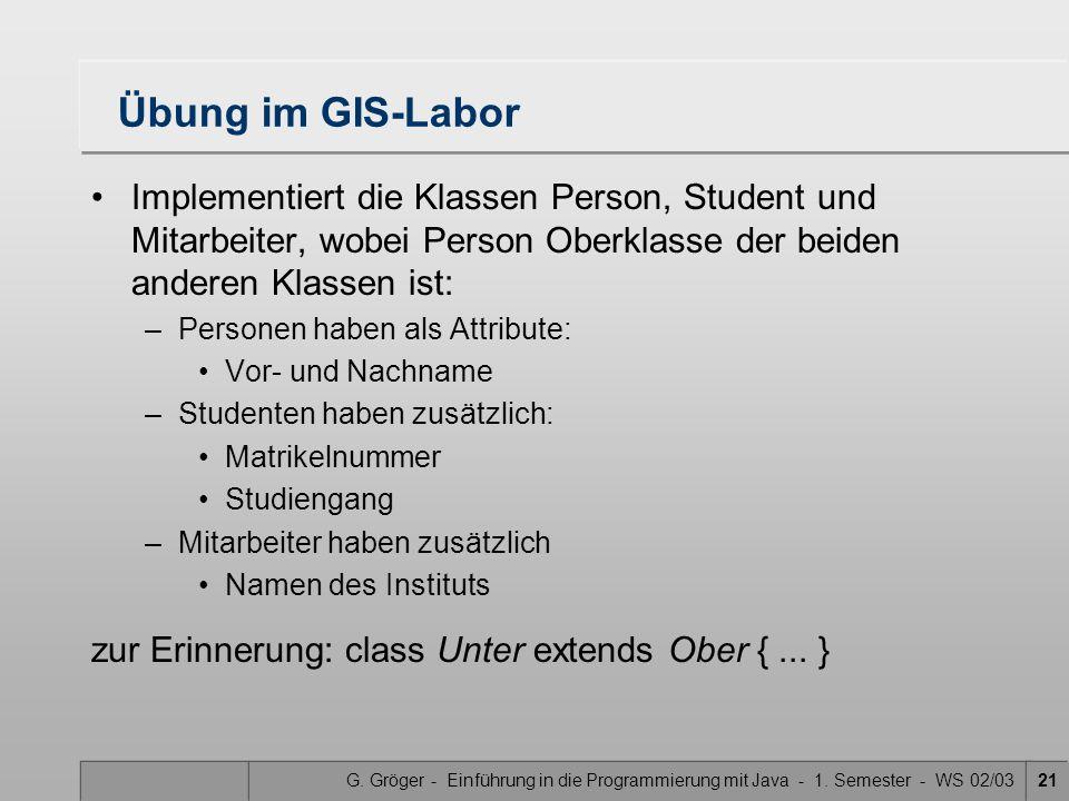 G. Gröger - Einführung in die Programmierung mit Java - 1. Semester - WS 02/0321 Übung im GIS-Labor Implementiert die Klassen Person, Student und Mita