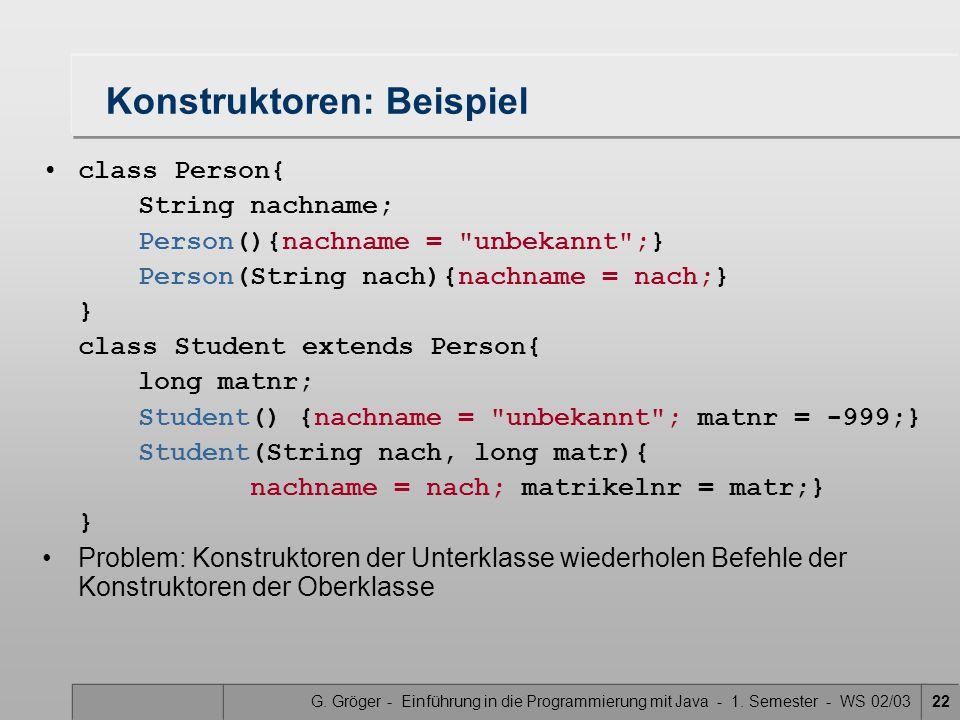 G. Gröger - Einführung in die Programmierung mit Java - 1. Semester - WS 02/0322 Konstruktoren: Beispiel class Person{ String nachname; Person(){nachn