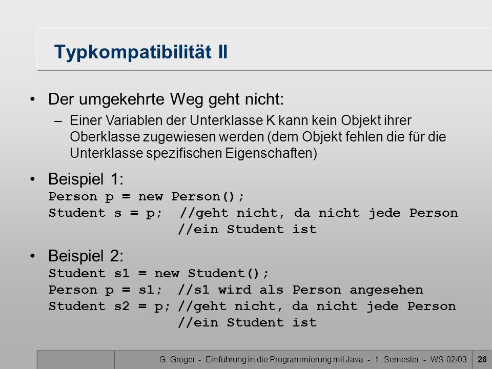 G. Gröger - Einführung in die Programmierung mit Java - 1. Semester - WS 02/0326 Typkompatibilität II Der umgekehrte Weg geht nicht: –Einer Variablen