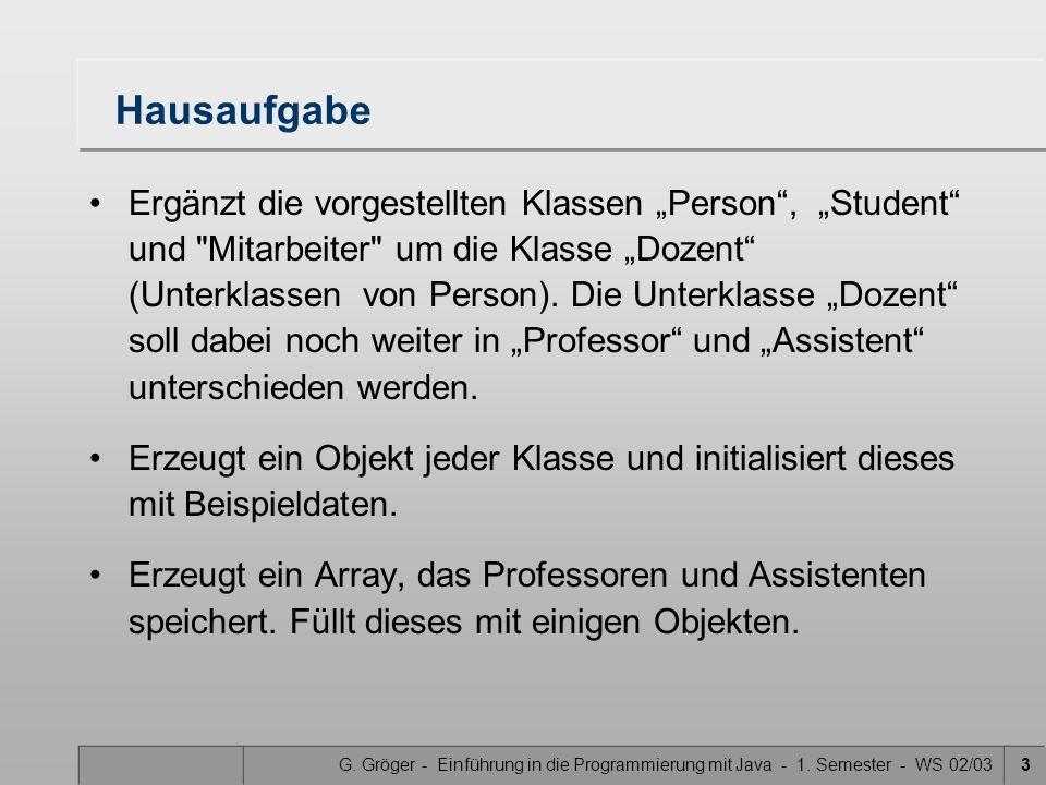"""G. Gröger - Einführung in die Programmierung mit Java - 1. Semester - WS 02/033 Hausaufgabe Ergänzt die vorgestellten Klassen """"Person"""", """"Student"""" und"""