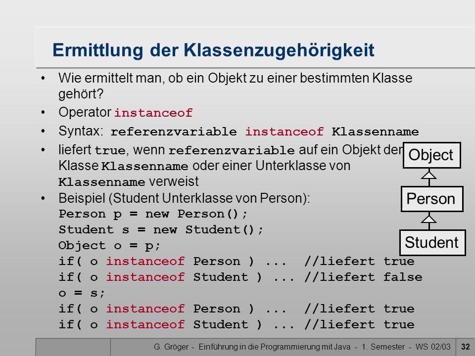 G. Gröger - Einführung in die Programmierung mit Java - 1. Semester - WS 02/0332 Ermittlung der Klassenzugehörigkeit Wie ermittelt man, ob ein Objekt