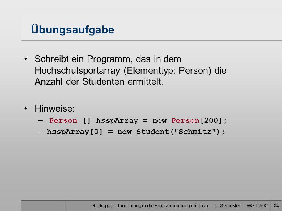 G. Gröger - Einführung in die Programmierung mit Java - 1. Semester - WS 02/0334 Übungsaufgabe Schreibt ein Programm, das in dem Hochschulsportarray (