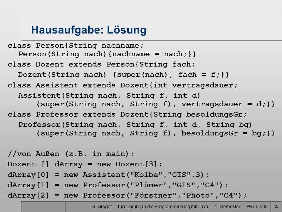 G. Gröger - Einführung in die Programmierung mit Java - 1. Semester - WS 02/034 Hausaufgabe: Lösung class Person{String nachname; Person(String nach){