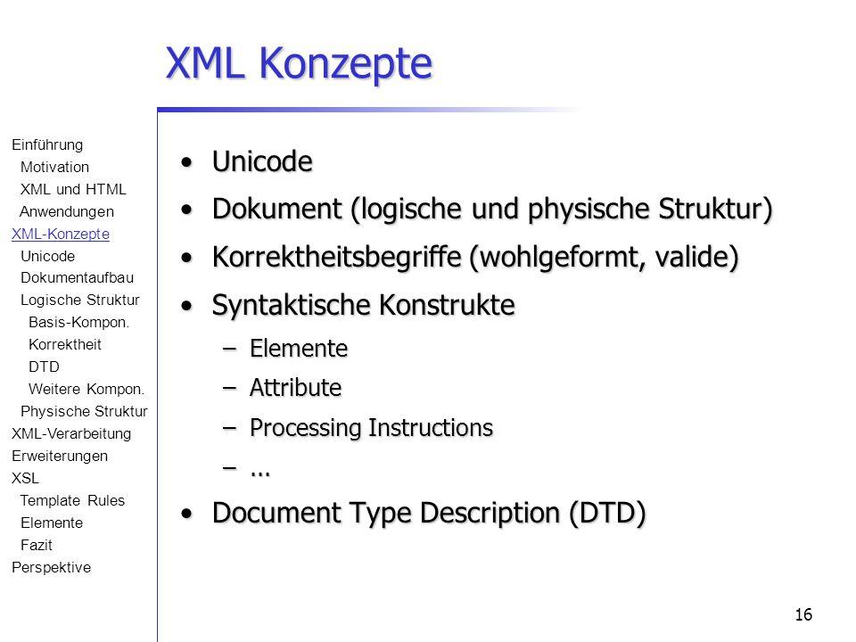 16 XML Konzepte UnicodeUnicode Dokument (logische und physische Struktur)Dokument (logische und physische Struktur) Korrektheitsbegriffe (wohlgeformt, valide)Korrektheitsbegriffe (wohlgeformt, valide) Syntaktische KonstrukteSyntaktische Konstrukte –Elemente –Attribute –Processing Instructions –...