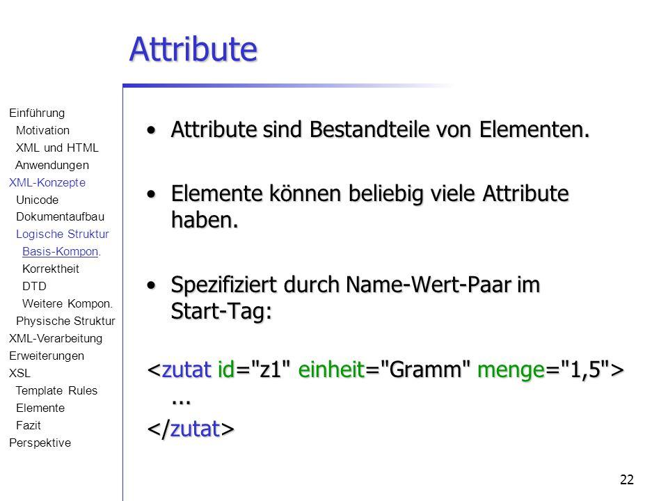 22 Attribute Attribute sind Bestandteile von Elementen.Attribute sind Bestandteile von Elementen. Elemente können beliebig viele Attribute haben.Eleme
