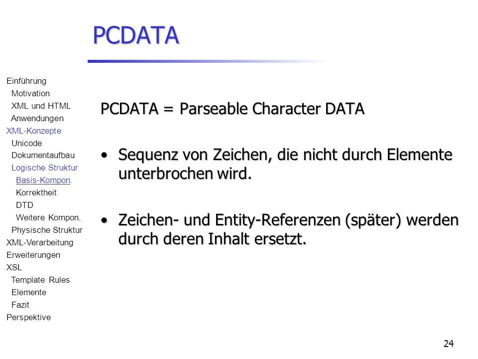 24 PCDATA PCDATA = Parseable Character DATA Sequenz von Zeichen, die nicht durch Elemente unterbrochen wird.Sequenz von Zeichen, die nicht durch Elemente unterbrochen wird.