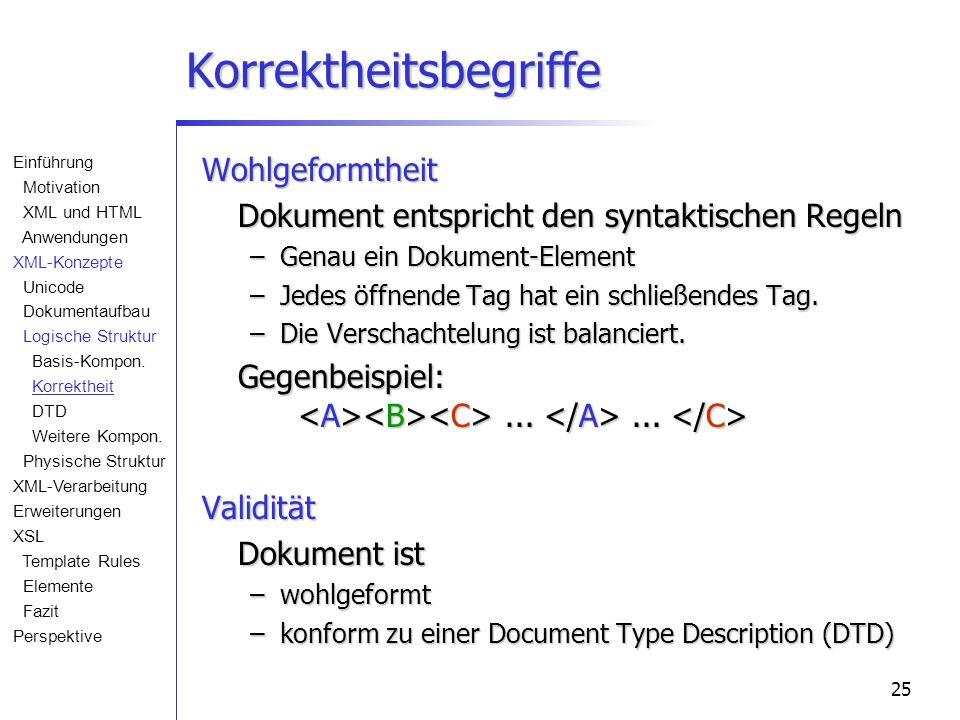 25 Korrektheitsbegriffe Wohlgeformtheit Dokument entspricht den syntaktischen Regeln –Genau ein Dokument-Element –Jedes öffnende Tag hat ein schließen