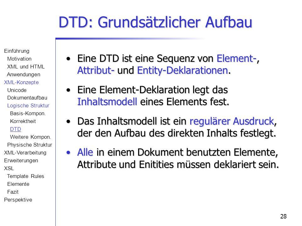 28 DTD: Grundsätzlicher Aufbau Eine DTD ist eine Sequenz von Element-, Attribut- und Entity-Deklarationen.Eine DTD ist eine Sequenz von Element-, Attribut- und Entity-Deklarationen.
