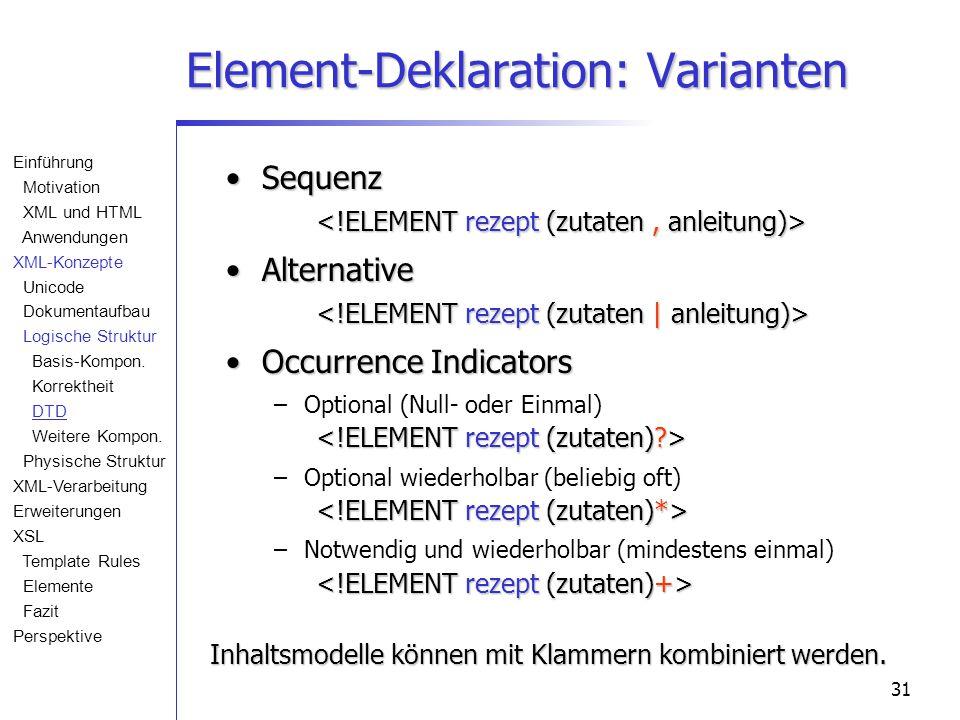 31 Element-Deklaration: Varianten Sequenz Sequenz Alternative Alternative Occurrence IndicatorsOccurrence Indicators – –Optional (Null- oder Einmal) – –Optional wiederholbar (beliebig oft) – –Notwendig und wiederholbar (mindestens einmal) Inhaltsmodelle können mit Klammern kombiniert werden.