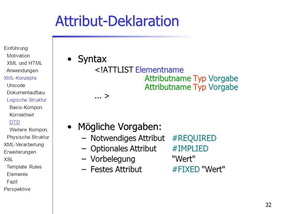 32 Attribut-Deklaration Syntax Syntax Mögliche Vorgaben:Mögliche Vorgaben: –Notwendiges Attribut#REQUIRED –Optionales Attribut#IMPLIED –Vorbelegung Wert –Festes Attribut#FIXED Wert Einführung Motivation XML und HTML Anwendungen XML-Konzepte Unicode Dokumentaufbau Logische Struktur Basis-Kompon.