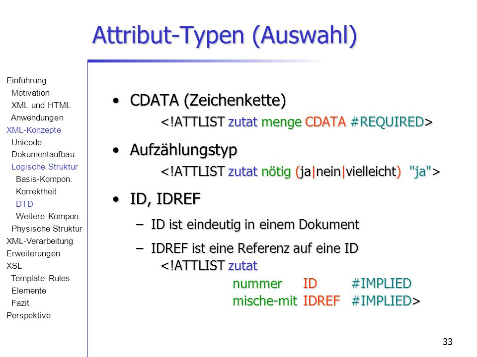 33 Attribut-Typen (Auswahl) CDATA (Zeichenkette) CDATA (Zeichenkette) Aufzählungstyp Aufzählungstyp ID, IDREFID, IDREF –ID ist eindeutig in einem Dokument –IDREF ist eine Referenz auf eine ID –IDREF ist eine Referenz auf eine ID Einführung Motivation XML und HTML Anwendungen XML-Konzepte Unicode Dokumentaufbau Logische Struktur Basis-Kompon.