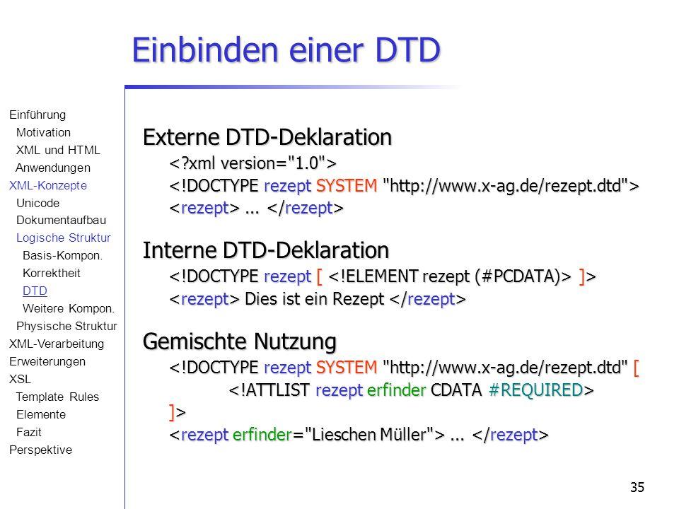 35 Einbinden einer DTD Externe DTD-Deklaration... Externe DTD-Deklaration... Interne DTD-Deklaration ]> Dies ist ein Rezept Interne DTD-Deklaration ]>