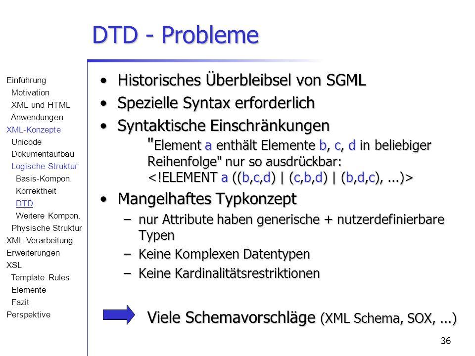 36 DTD - Probleme Historisches Überbleibsel von SGMLHistorisches Überbleibsel von SGML Spezielle Syntax erforderlichSpezielle Syntax erforderlich Syntaktische Einschränkungen Element a enthält Elemente b, c, d in beliebiger Reihenfolge nur so ausdrückbar: Syntaktische Einschränkungen Element a enthält Elemente b, c, d in beliebiger Reihenfolge nur so ausdrückbar: Mangelhaftes TypkonzeptMangelhaftes Typkonzept –nur Attribute haben generische + nutzerdefinierbare Typen –Keine Komplexen Datentypen –Keine Kardinalitätsrestriktionen Viele Schemavorschläge (XML Schema, SOX,...) Einführung Motivation XML und HTML Anwendungen XML-Konzepte Unicode Dokumentaufbau Logische Struktur Basis-Kompon.