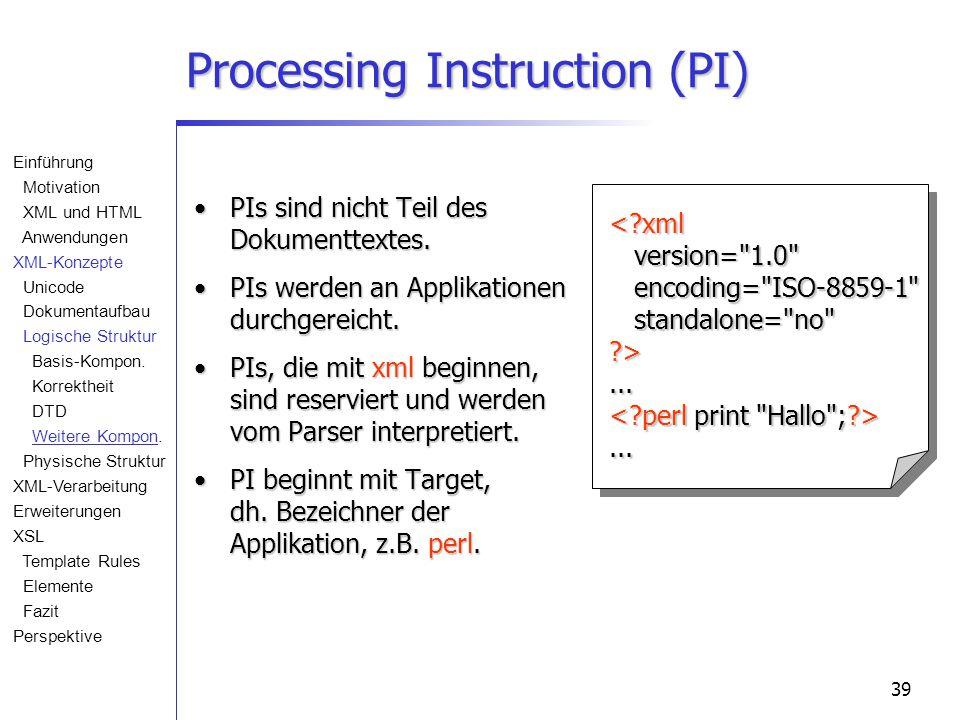 39 Processing Instruction (PI) PIs sind nicht Teil des Dokumenttextes.PIs sind nicht Teil des Dokumenttextes. PIs werden an Applikationen durchgereich