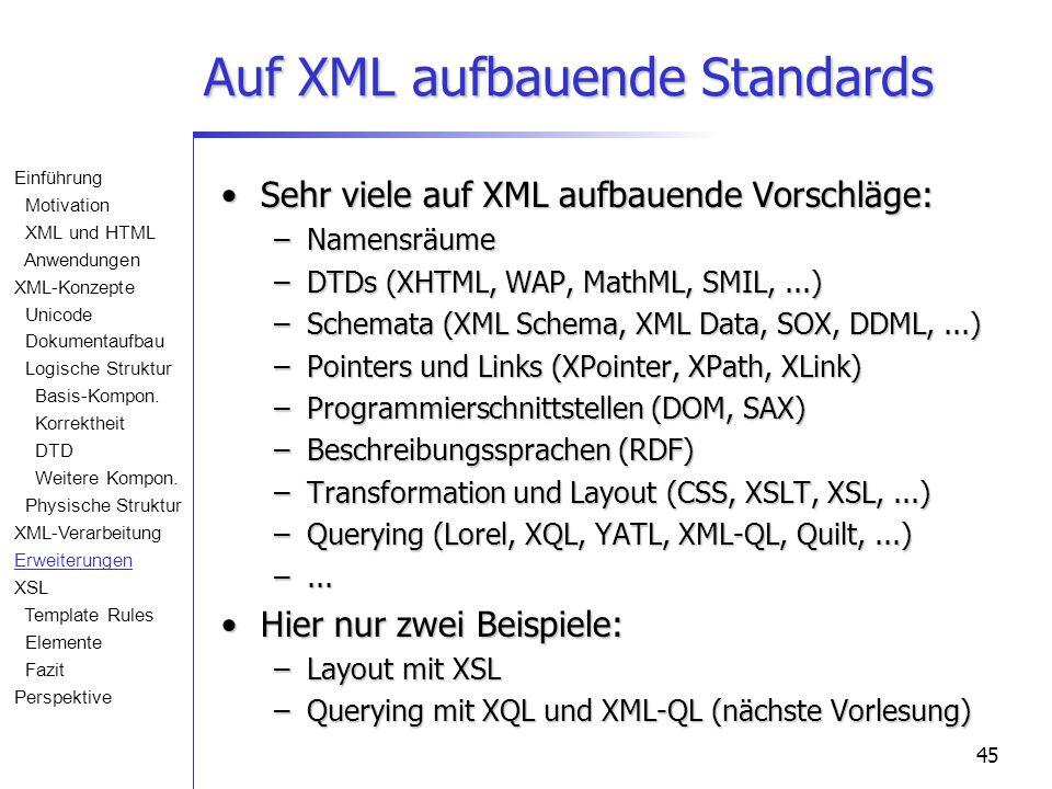 45 Auf XML aufbauende Standards Sehr viele auf XML aufbauende Vorschläge:Sehr viele auf XML aufbauende Vorschläge: –Namensräume –DTDs (XHTML, WAP, MathML, SMIL,...) –Schemata (XML Schema, XML Data, SOX, DDML,...) –Pointers und Links (XPointer, XPath, XLink) –Programmierschnittstellen (DOM, SAX) –Beschreibungssprachen (RDF) –Transformation und Layout (CSS, XSLT, XSL,...) –Querying (Lorel, XQL, YATL, XML-QL, Quilt,...) –...