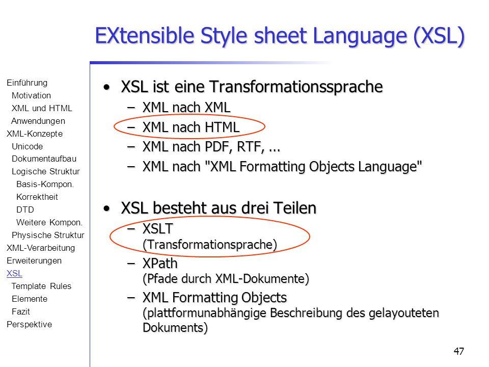 47 EXtensible Style sheet Language (XSL) XSL ist eine TransformationsspracheXSL ist eine Transformationssprache –XML nach XML –XML nach HTML –XML nach