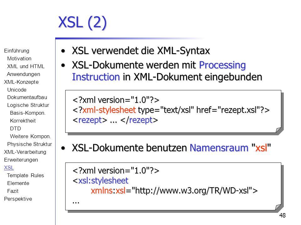 48 XSL (2) XSL verwendet die XML-SyntaxXSL verwendet die XML-Syntax XSL-Dokumente werden mit Processing Instruction in XML-Dokument eingebunden... XSL