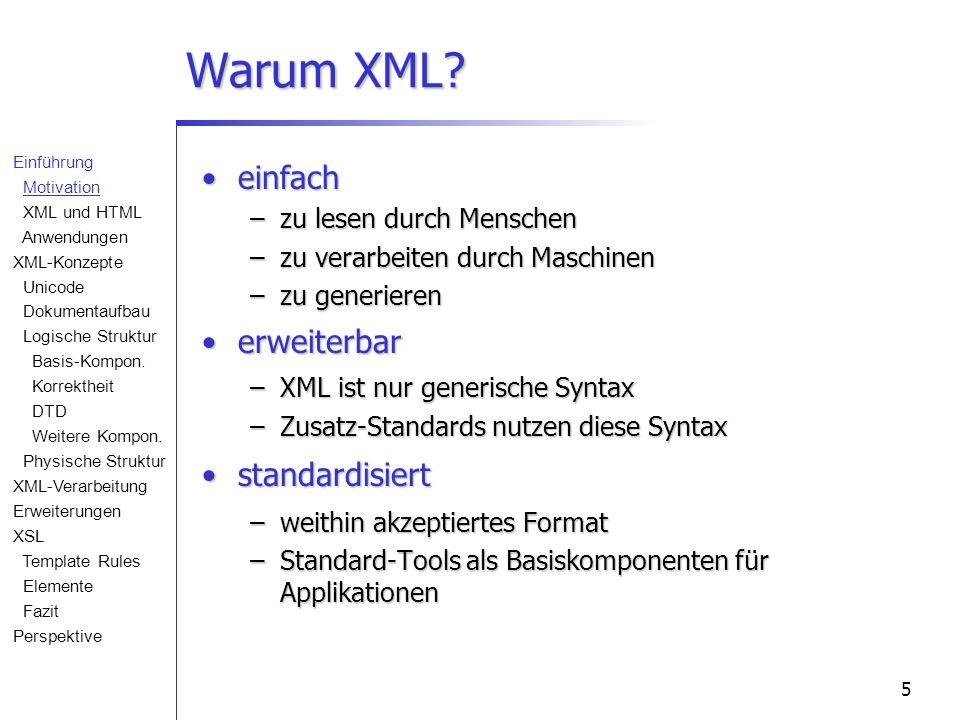 5 Warum XML? einfacheinfach –zu lesen durch Menschen –zu verarbeiten durch Maschinen –zu generieren erweiterbarerweiterbar –XML ist nur generische Syn