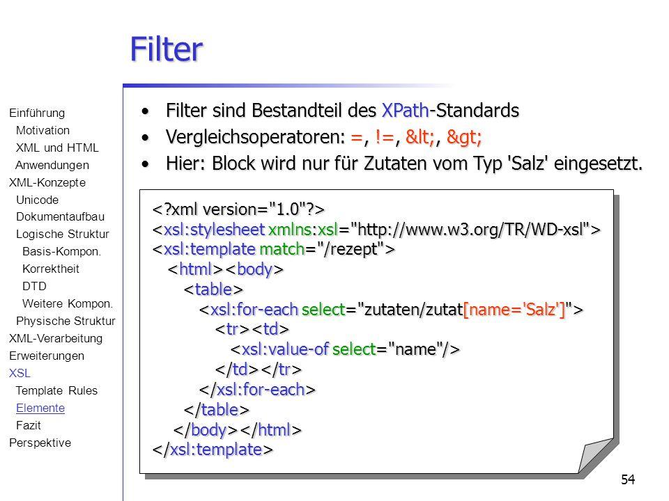 54 Filter Filter sind Bestandteil des XPath-StandardsFilter sind Bestandteil des XPath-Standards Vergleichsoperatoren: =, !=, <, >Vergleichsoperatoren: =, !=, <, > Hier: Block wird nur für Zutaten vom Typ Salz eingesetzt.Hier: Block wird nur für Zutaten vom Typ Salz eingesetzt.