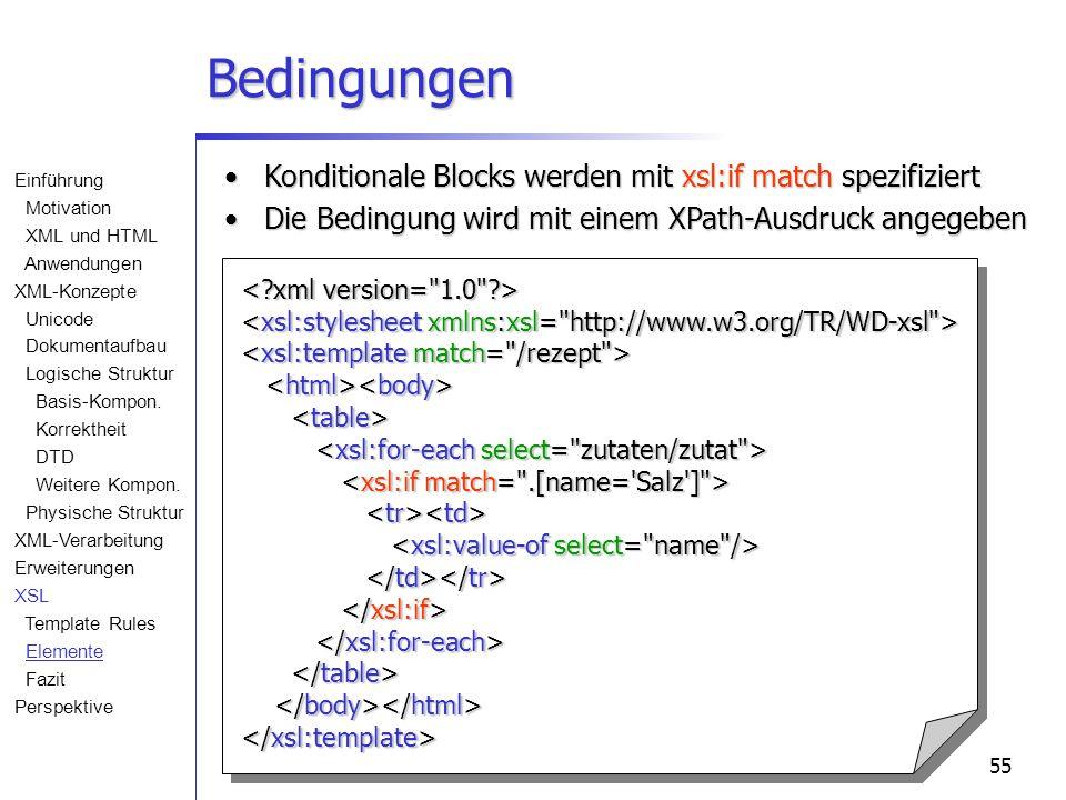 55 Bedingungen Konditionale Blocks werden mit xsl:if match spezifiziertKonditionale Blocks werden mit xsl:if match spezifiziert Die Bedingung wird mit einem XPath-Ausdruck angegebenDie Bedingung wird mit einem XPath-Ausdruck angegeben Einführung Motivation XML und HTML Anwendungen XML-Konzepte Unicode Dokumentaufbau Logische Struktur Basis-Kompon.