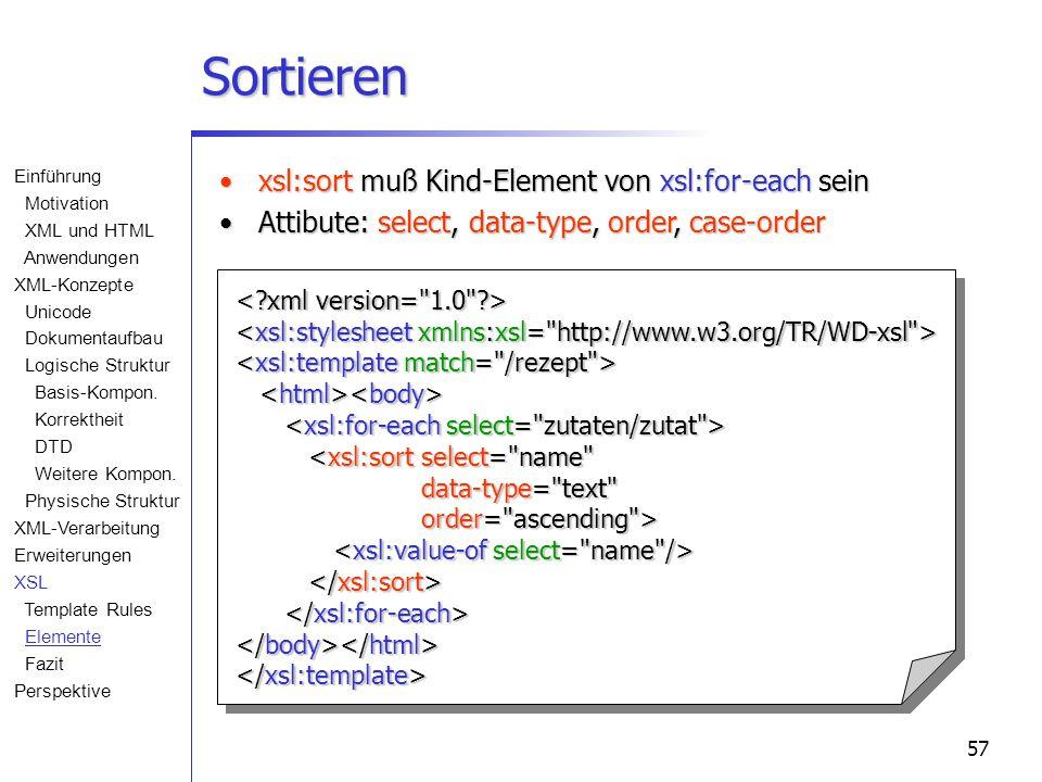 57 Sortieren <xsl:sortselect= name data-type= text data-type= text order= ascending > order= ascending > xsl:sort muß Kind-Element von xsl:for-each seinxsl:sort muß Kind-Element von xsl:for-each sein Attibute: select, data-type, order, case-orderAttibute: select, data-type, order, case-order Einführung Motivation XML und HTML Anwendungen XML-Konzepte Unicode Dokumentaufbau Logische Struktur Basis-Kompon.