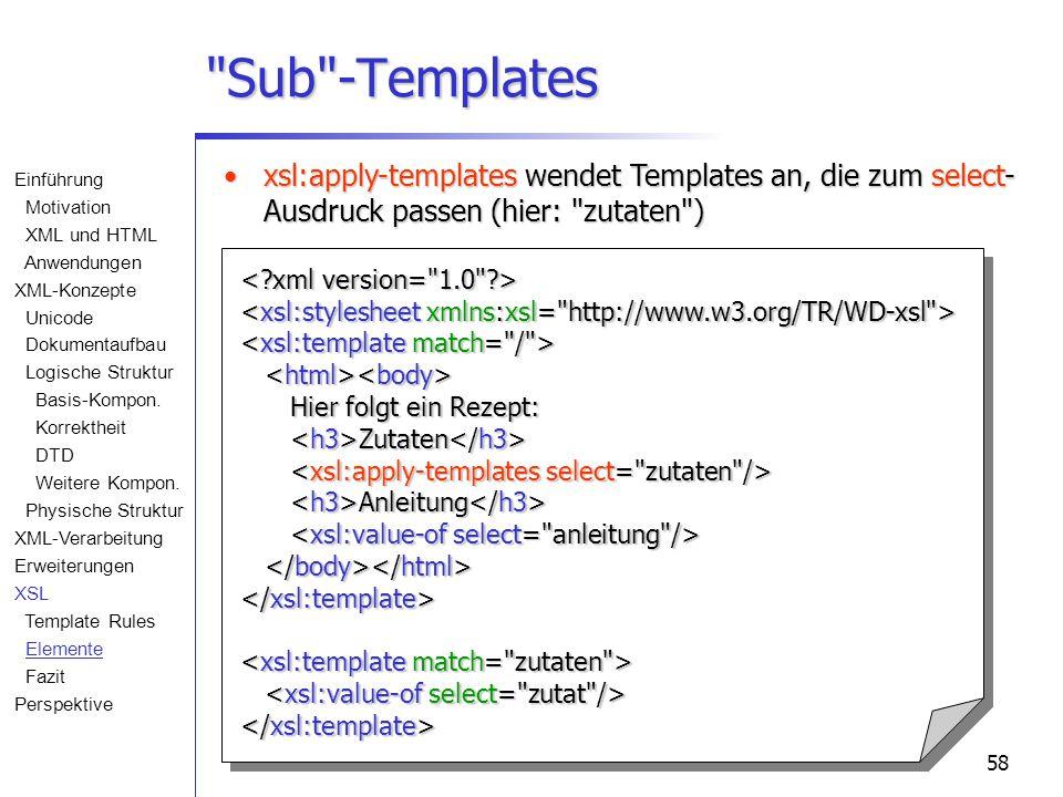 58 Sub -Templates Hier folgt ein Rezept: Zutaten Hier folgt ein Rezept: Zutaten Anleitung Anleitung xsl:apply-templates wendet Templates an, die zum select- Ausdruck passen (hier: zutaten )xsl:apply-templates wendet Templates an, die zum select- Ausdruck passen (hier: zutaten ) Einführung Motivation XML und HTML Anwendungen XML-Konzepte Unicode Dokumentaufbau Logische Struktur Basis-Kompon.