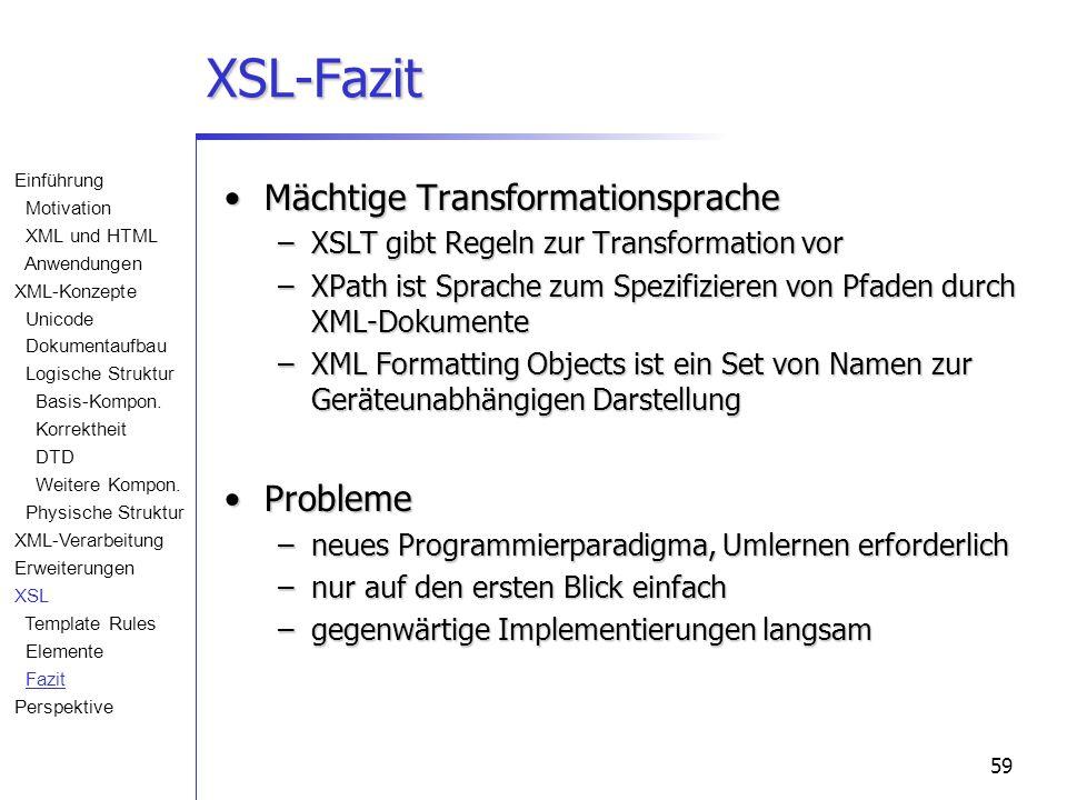 59 XSL-Fazit Mächtige TransformationspracheMächtige Transformationsprache –XSLT gibt Regeln zur Transformation vor –XPath ist Sprache zum Spezifizieren von Pfaden durch XML-Dokumente –XML Formatting Objects ist ein Set von Namen zur Geräteunabhängigen Darstellung ProblemeProbleme –neues Programmierparadigma, Umlernen erforderlich –nur auf den ersten Blick einfach –gegenwärtige Implementierungen langsam Einführung Motivation XML und HTML Anwendungen XML-Konzepte Unicode Dokumentaufbau Logische Struktur Basis-Kompon.