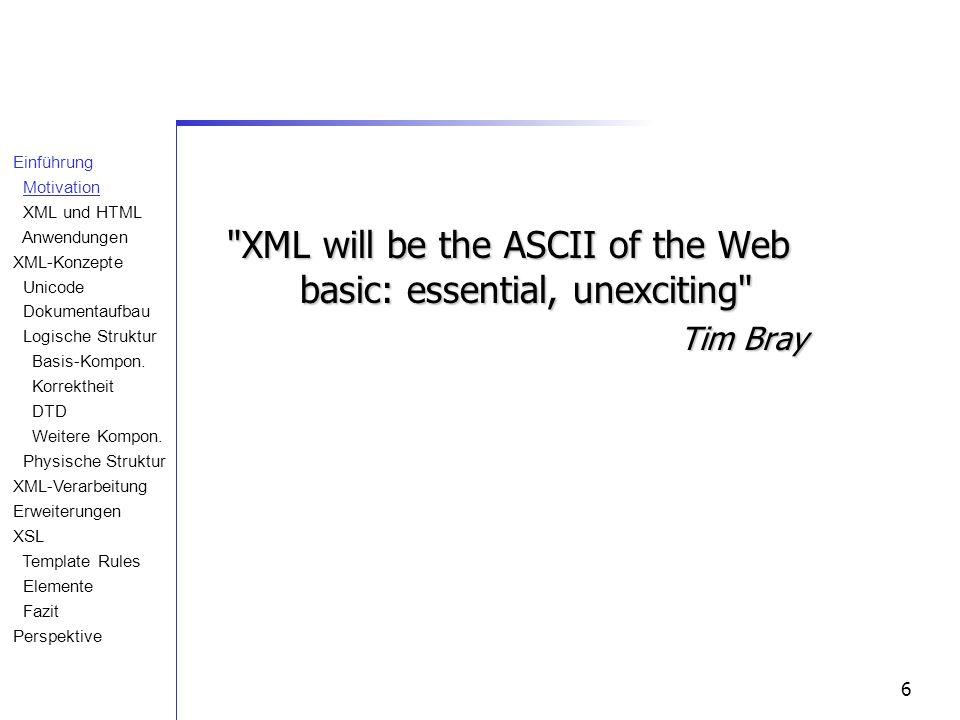 6 XML will be the ASCII of the Web basic: essential, unexciting Tim Bray Einführung Motivation XML und HTML Anwendungen XML-Konzepte Unicode Dokumentaufbau Logische Struktur Basis-Kompon.