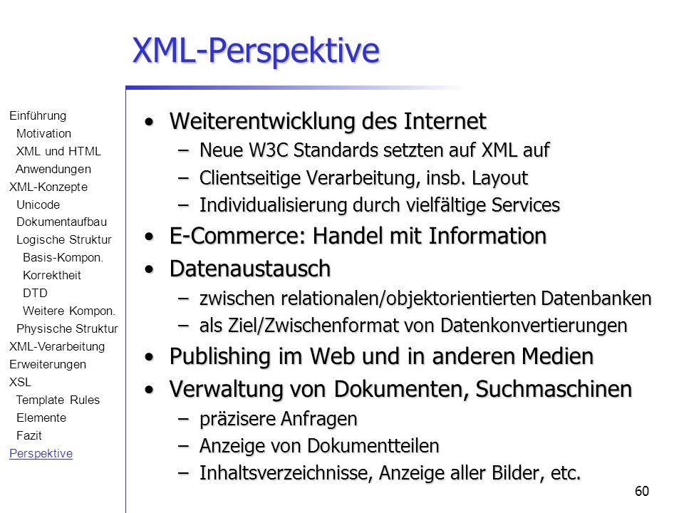60 XML-Perspektive Weiterentwicklung des InternetWeiterentwicklung des Internet –Neue W3C Standards setzten auf XML auf –Clientseitige Verarbeitung, insb.