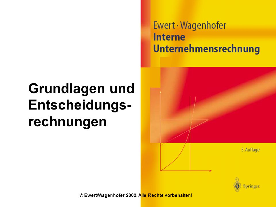 Grundlagen und Entscheidungs- rechnungen © Ewert/Wagenhofer 2002. Alle Rechte vorbehalten!