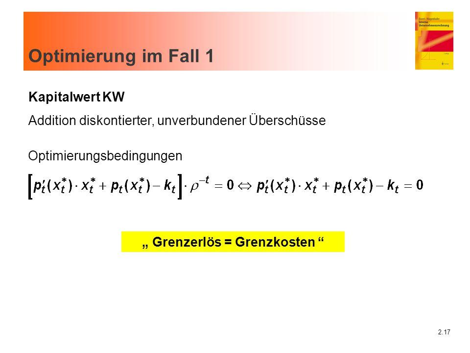 """2.17 Optimierung im Fall 1 """" Grenzerlös = Grenzkosten """" Optimierungsbedingungen Kapitalwert KW Addition diskontierter, unverbundener Überschüsse"""