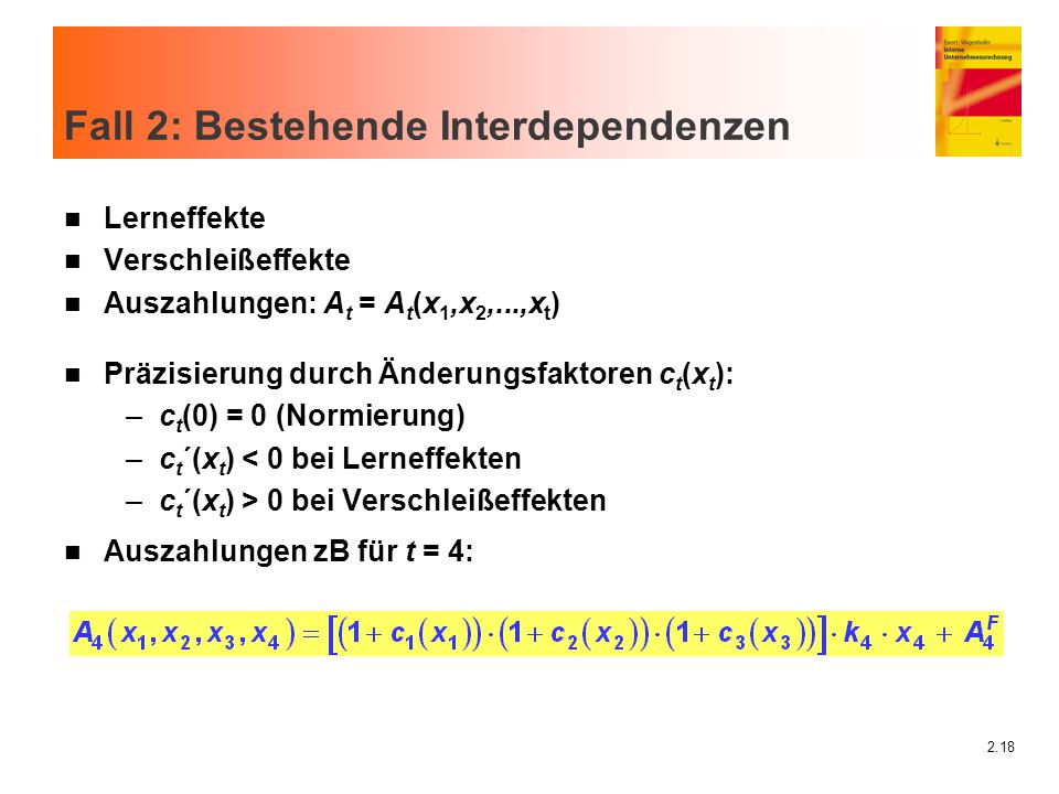 2.18 Fall 2: Bestehende Interdependenzen n Lerneffekte n Verschleißeffekte n Auszahlungen: A t = A t (x 1,x 2,...,x t ) n Präzisierung durch Änderungs