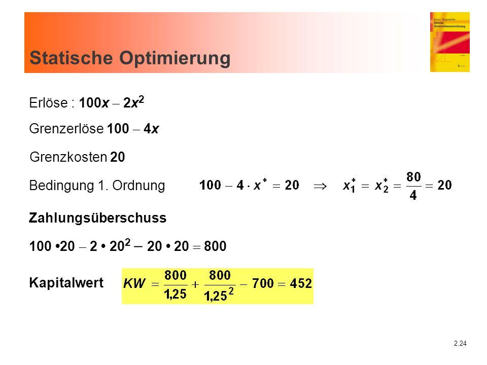 2.24 Statische Optimierung Erlöse : 100x  2x 2 Grenzerlöse 100  4x Grenzkosten 20 Bedingung 1. Ordnung Zahlungsüberschuss 100 20  2 20 2  20 20 