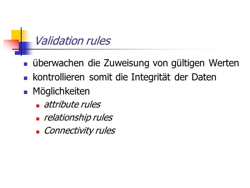 Validation rules überwachen die Zuweisung von gültigen Werten kontrollieren somit die Integrität der Daten Möglichkeiten attribute rules relationship