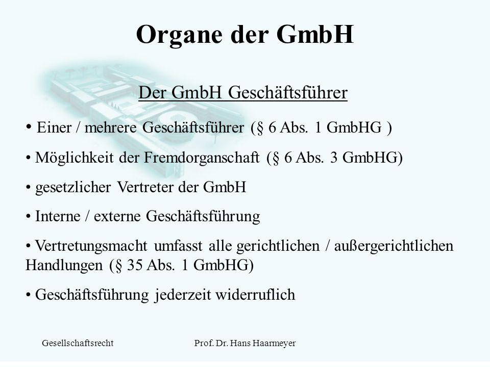 GesellschaftsrechtProf. Dr. Hans Haarmeyer Organe der GmbH Der GmbH Geschäftsführer Einer / mehrere Geschäftsführer (§ 6 Abs. 1 GmbHG ) Möglichkeit de