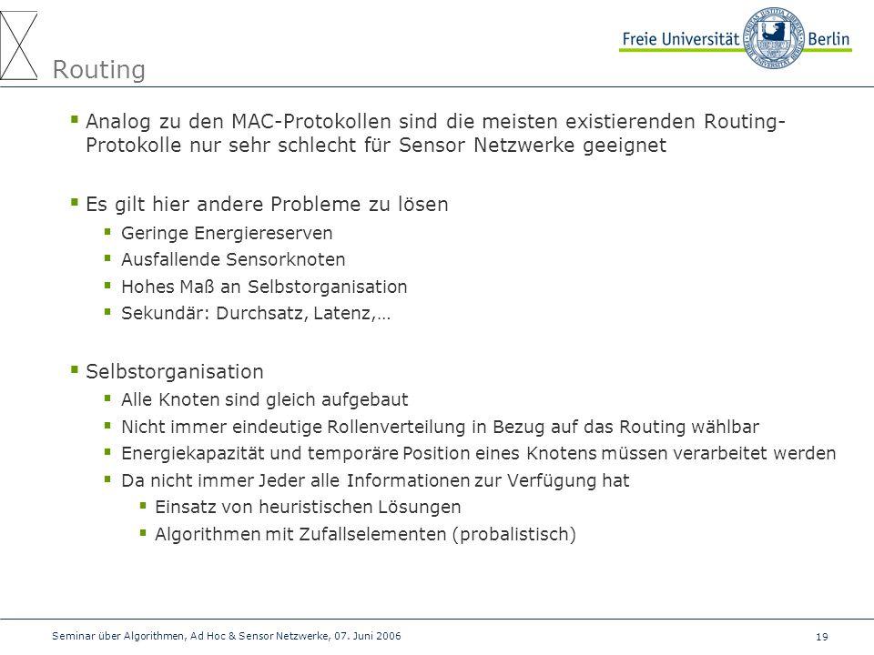 19 Seminar über Algorithmen, Ad Hoc & Sensor Netzwerke, 07. Juni 2006 Routing  Analog zu den MAC-Protokollen sind die meisten existierenden Routing-