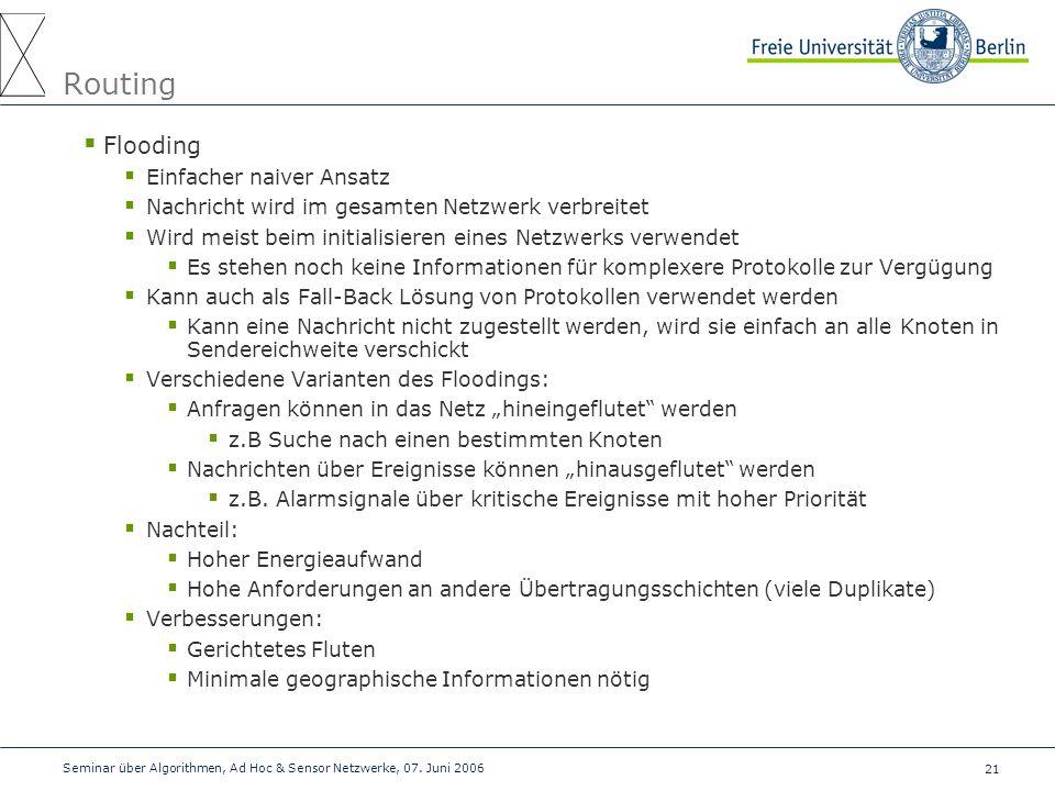 21 Seminar über Algorithmen, Ad Hoc & Sensor Netzwerke, 07. Juni 2006 Routing  Flooding  Einfacher naiver Ansatz  Nachricht wird im gesamten Netzwe
