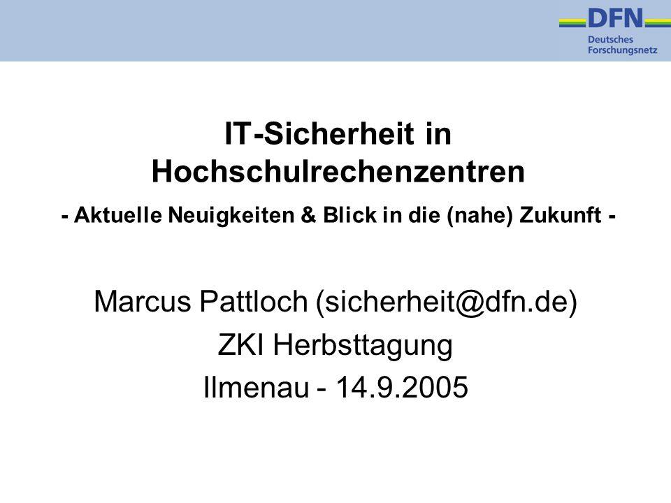 IT-Sicherheit in Hochschulrechenzentren - Aktuelle Neuigkeiten & Blick in die (nahe) Zukunft - Marcus Pattloch (sicherheit@dfn.de) ZKI Herbsttagung Ilmenau - 14.9.2005