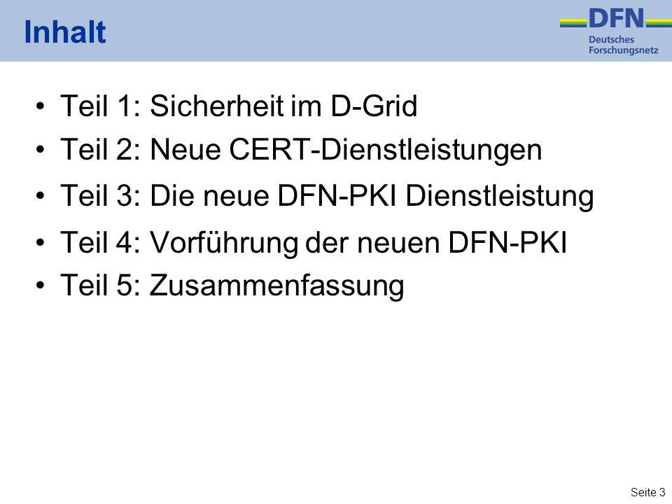 Seite 3 Inhalt Teil 1: Sicherheit im D-Grid Teil 2: Neue CERT-Dienstleistungen Teil 3: Die neue DFN-PKI Dienstleistung Teil 4: Vorführung der neuen DFN-PKI Teil 5: Zusammenfassung