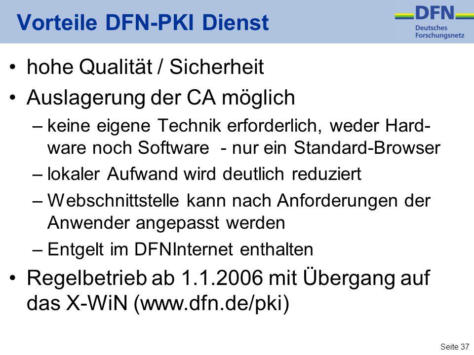 Seite 37 Vorteile DFN-PKI Dienst hohe Qualität / Sicherheit Auslagerung der CA möglich –keine eigene Technik erforderlich, weder Hard- ware noch Software - nur ein Standard-Browser –lokaler Aufwand wird deutlich reduziert –Webschnittstelle kann nach Anforderungen der Anwender angepasst werden –Entgelt im DFNInternet enthalten Regelbetrieb ab 1.1.2006 mit Übergang auf das X-WiN (www.dfn.de/pki)