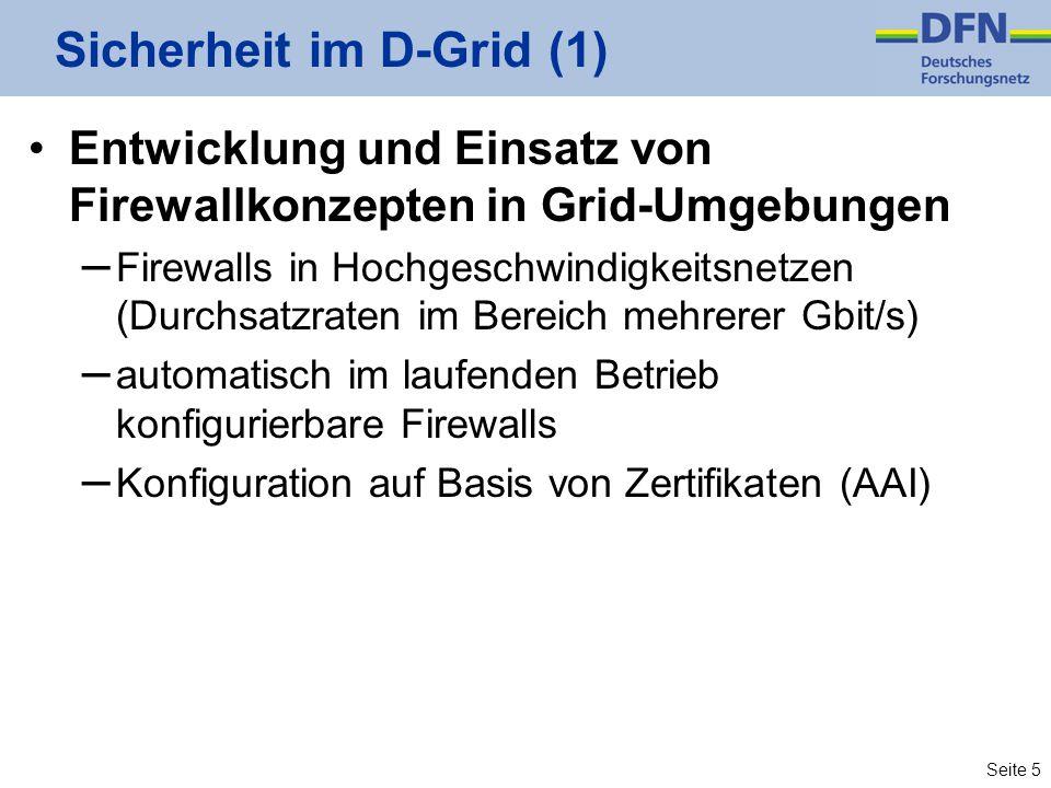 Seite 5 Sicherheit im D-Grid (1) Entwicklung und Einsatz von Firewallkonzepten in Grid-Umgebungen – Firewalls in Hochgeschwindigkeitsnetzen (Durchsatzraten im Bereich mehrerer Gbit/s) – automatisch im laufenden Betrieb konfigurierbare Firewalls – Konfiguration auf Basis von Zertifikaten (AAI)