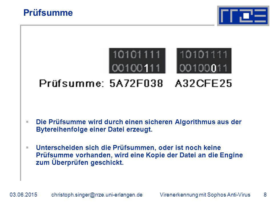 Virenerkennung mit Sophos Anti-Virus03.06.2015christoph.singer@rrze.uni-erlangen.de8 Prüfsumme  Die Prüfsumme wird durch einen sicheren Algorithmus aus der Bytereihenfolge einer Datei erzeugt.